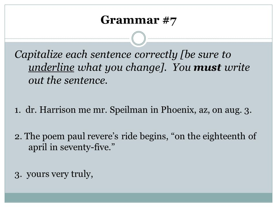 Grammar #7 Capitalize each sentence correctly [be sure to underline what you change]. You must write out the sentence.